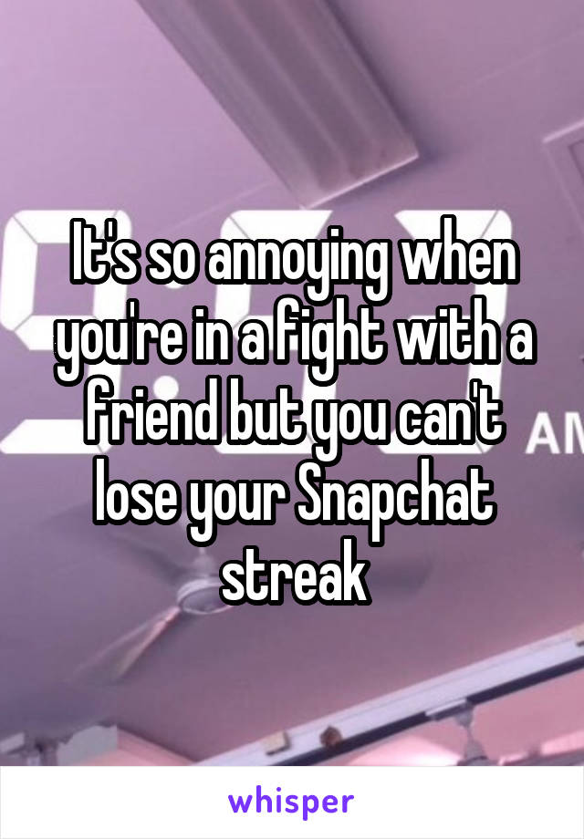 It's so annoying when you're in a fight with a friend but you can't lose your Snapchat streak