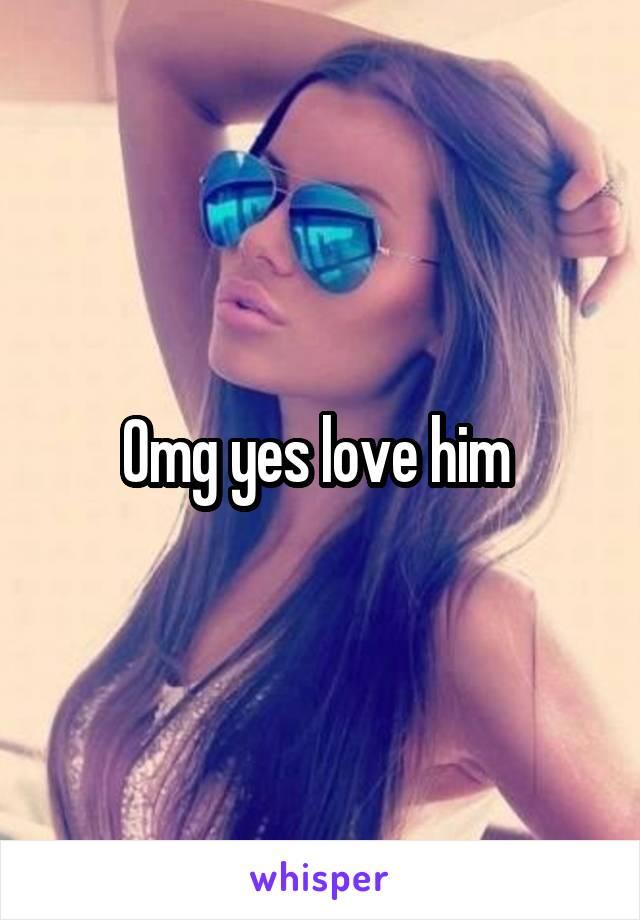 Omg yes love him