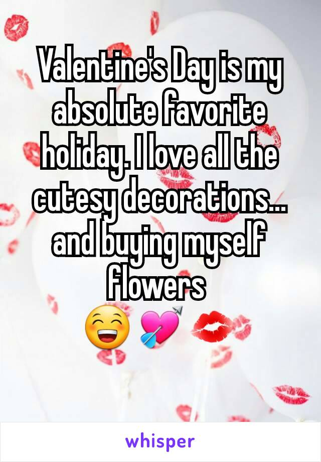 Valentine's Day is my absolute favorite holiday. I love all the cutesy decorations... and buying myself flowers  😁💘💋
