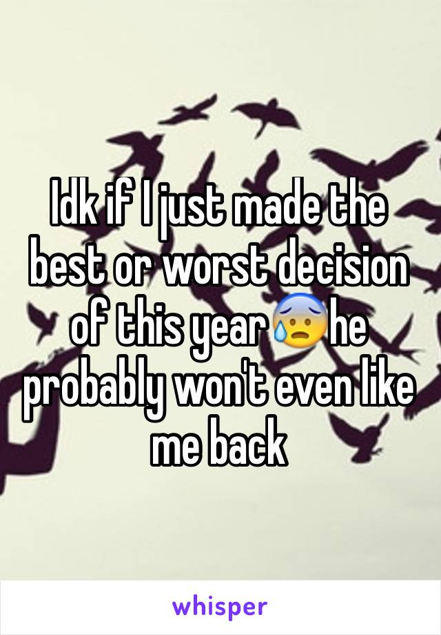 Idk if I just made the best or worst decision of this year😰he probably won't even like me back