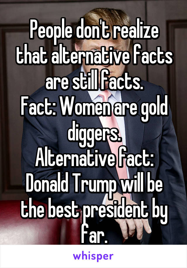 People don't realize that alternative facts are still facts. Fact: Women are gold diggers. Alternative fact: Donald Trump will be the best president by far.