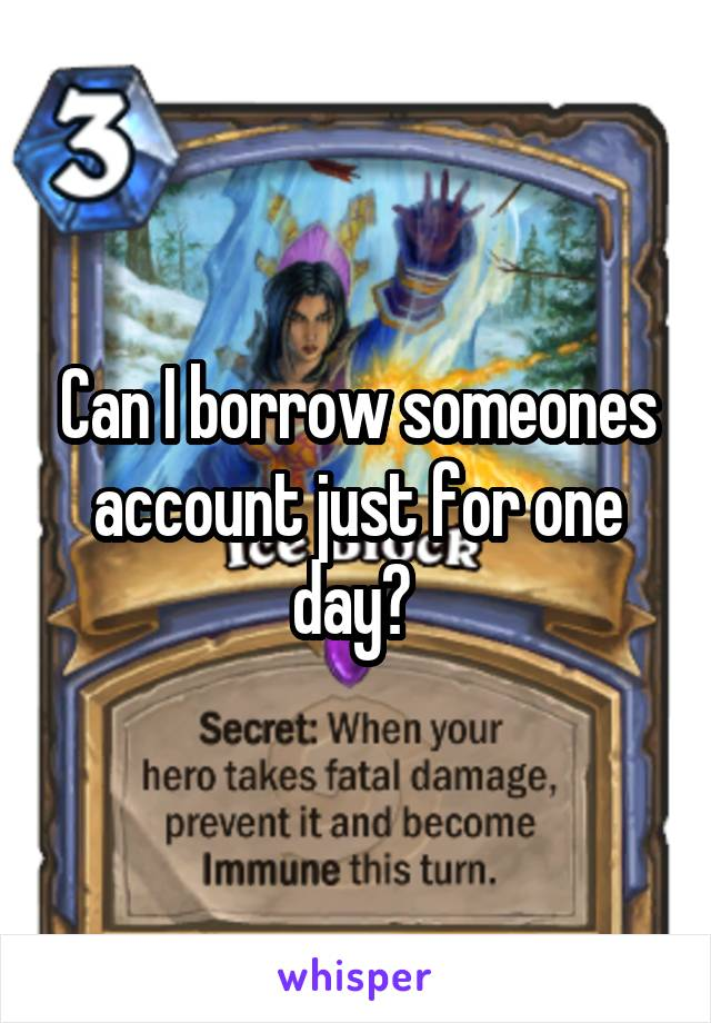 Can I borrow someones account just for one day?