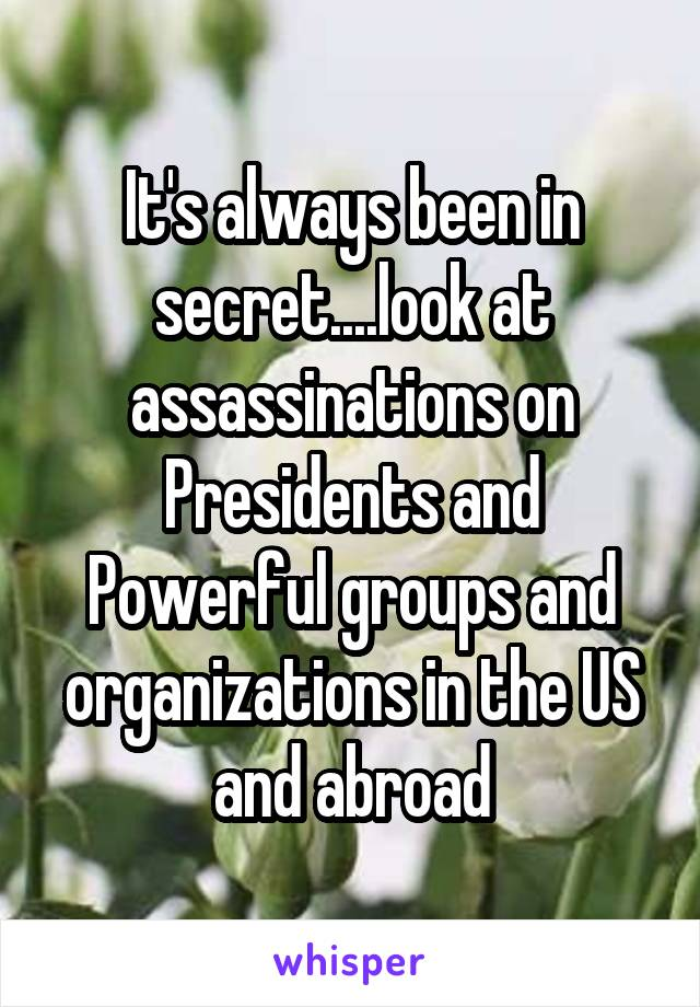 It's always been in secret....look at assassinations on Presidents and Powerful groups and organizations in the US and abroad