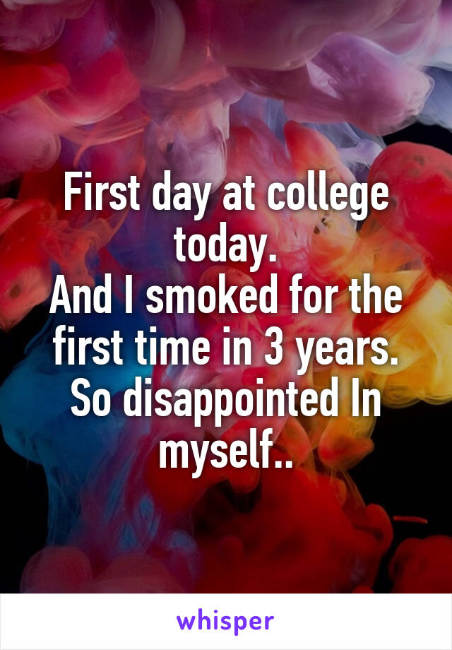 First day at college today. And I smoked for the first time in 3 years. So disappointed In myself..