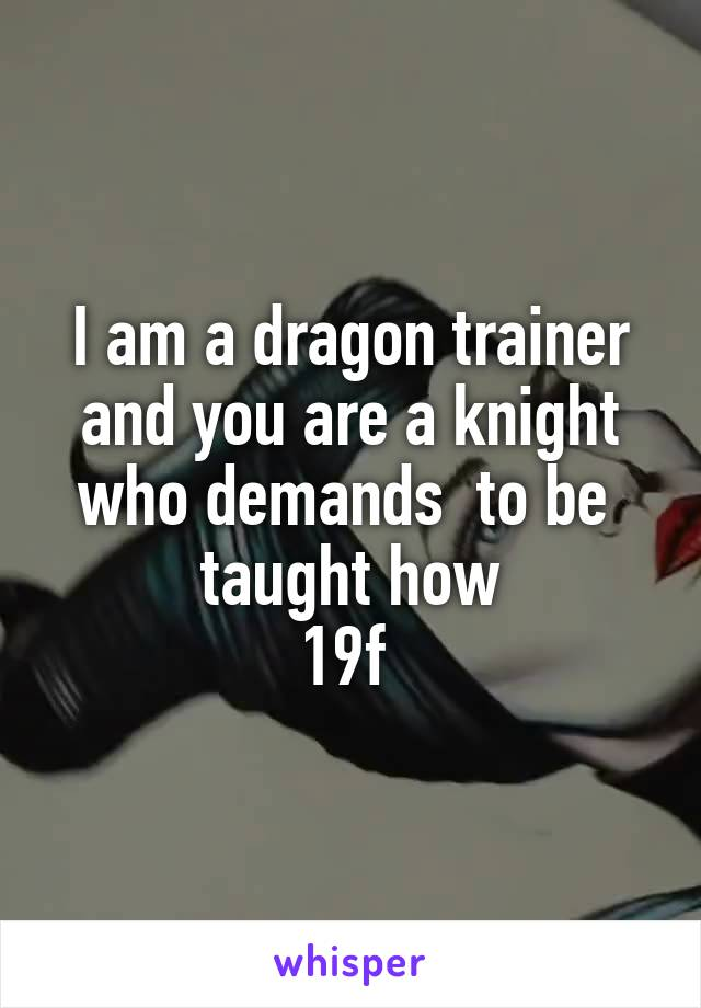 I am a dragon trainer and you are a knight who demands  to be  taught how 19f
