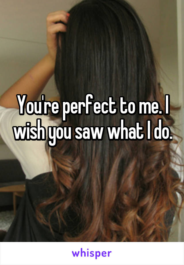 You're perfect to me. I wish you saw what I do.