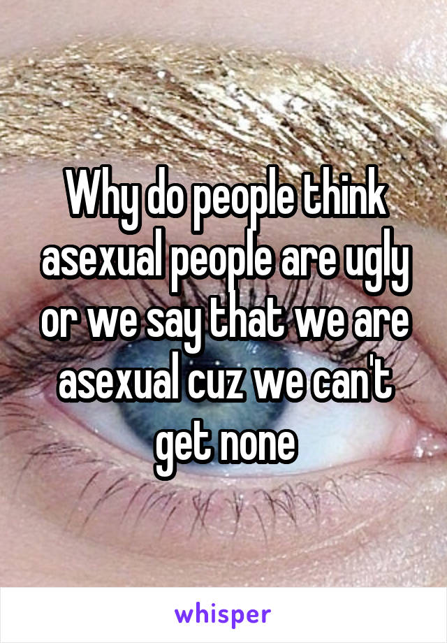 Why do people think asexual people are ugly or we say that we are asexual cuz we can't get none