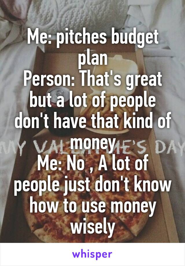 Me: pitches budget plan Person: That's great but a lot of people don't have that kind of money Me: No , A lot of people just don't know how to use money wisely