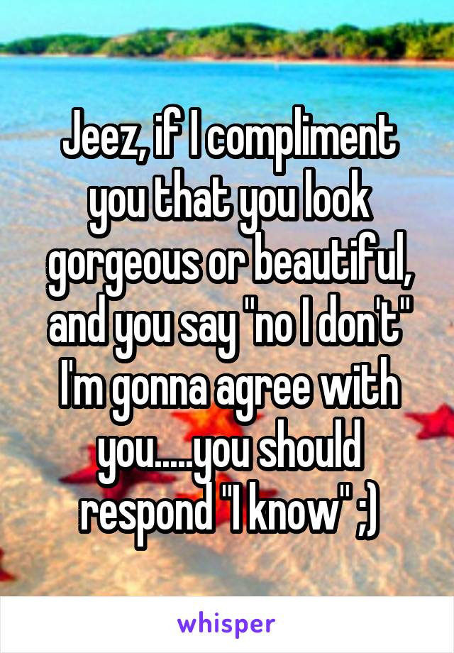 """Jeez, if I compliment you that you look gorgeous or beautiful, and you say """"no I don't"""" I'm gonna agree with you.....you should respond """"I know"""" ;)"""