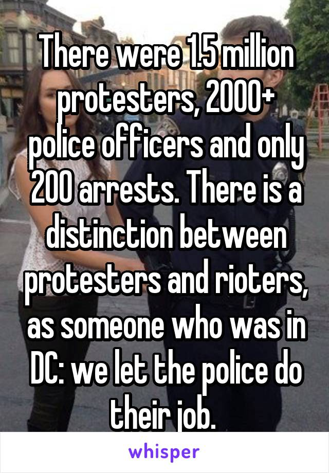 There were 1.5 million protesters, 2000+ police officers and only 200 arrests. There is a distinction between protesters and rioters, as someone who was in DC: we let the police do their job.