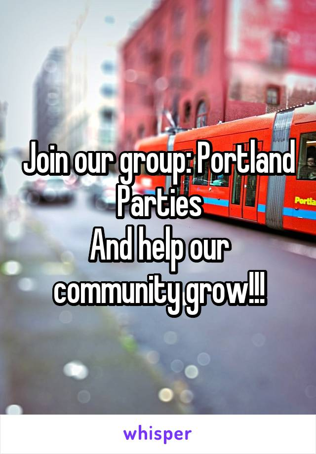 Join our group: Portland Parties And help our community grow!!!