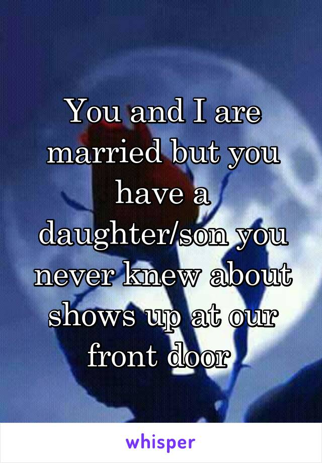 You and I are married but you have a daughter/son you never knew about shows up at our front door