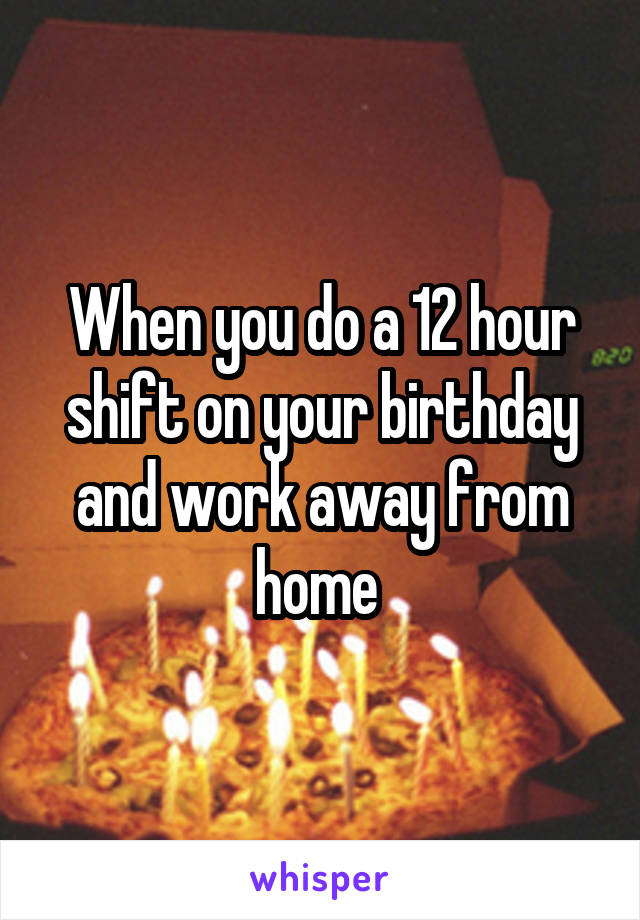 When you do a 12 hour shift on your birthday and work away from home
