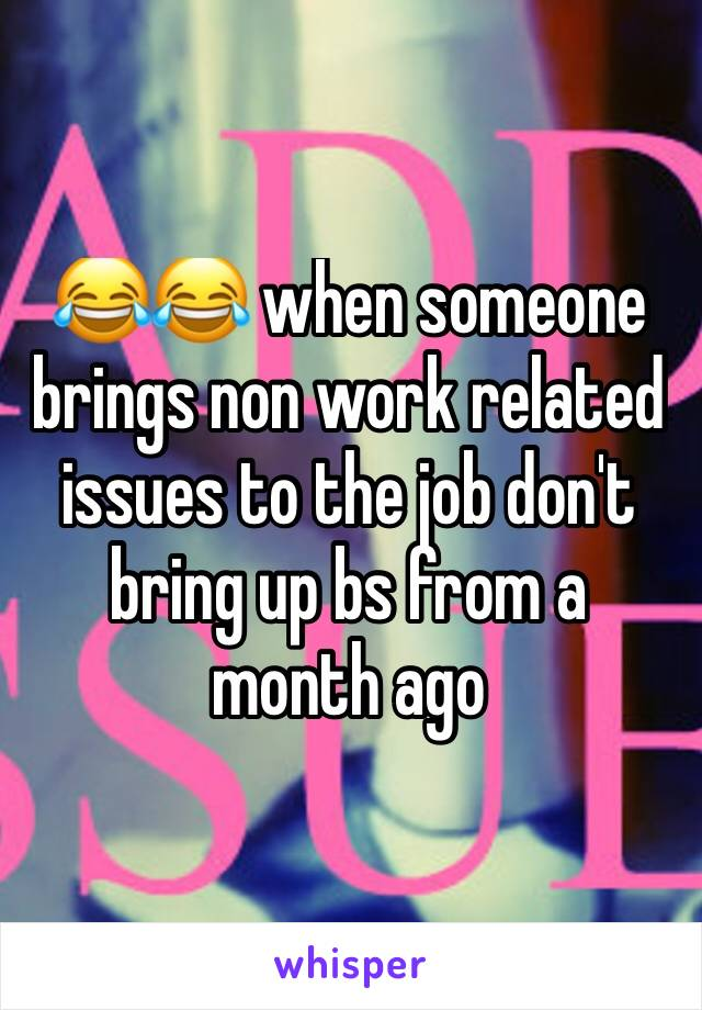 😂😂 when someone brings non work related issues to the job don't bring up bs from a month ago