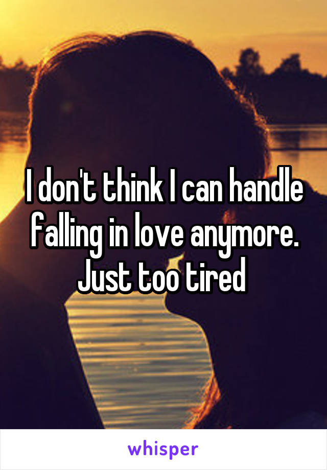 I don't think I can handle falling in love anymore. Just too tired