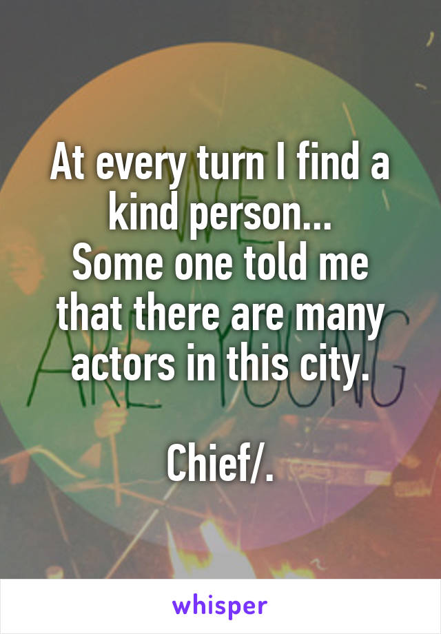 At every turn I find a kind person... Some one told me that there are many actors in this city.  Chief/.