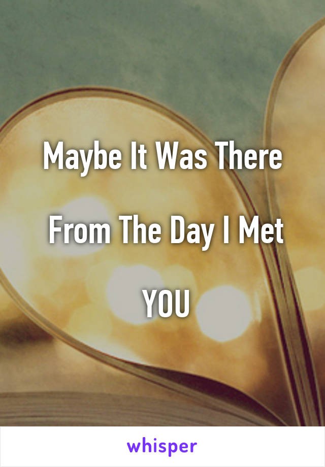 Maybe It Was There   From The Day I Met   YOU