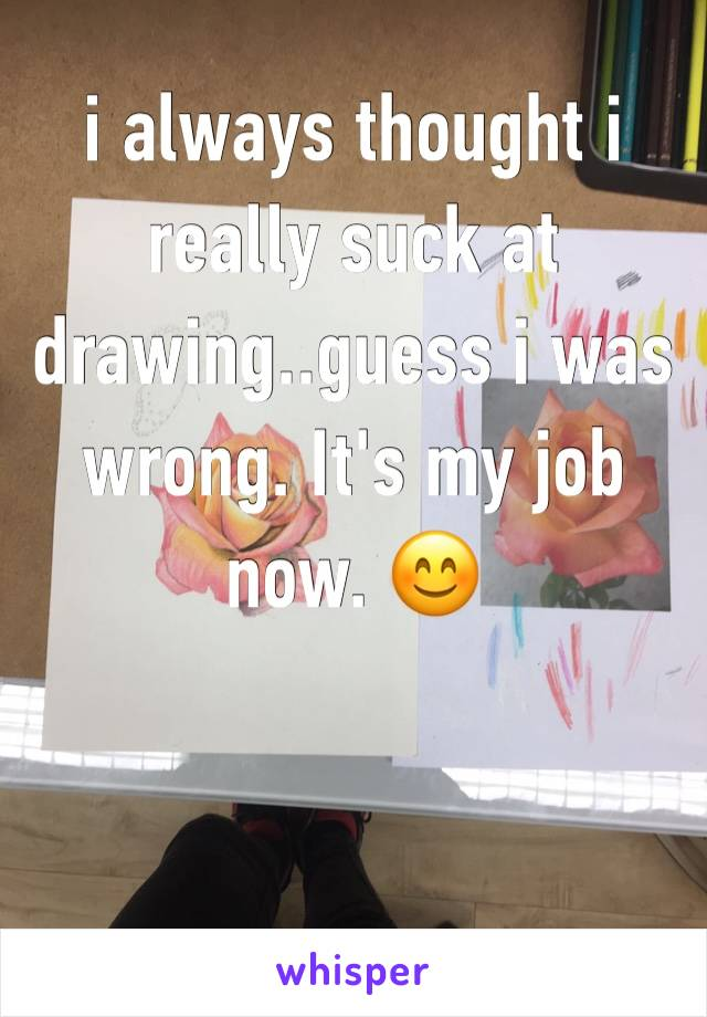 i always thought i really suck at drawing..guess i was wrong. It's my job now. 😊