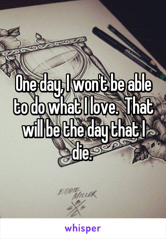 One day, I won't be able to do what I love.  That will be the day that I die.