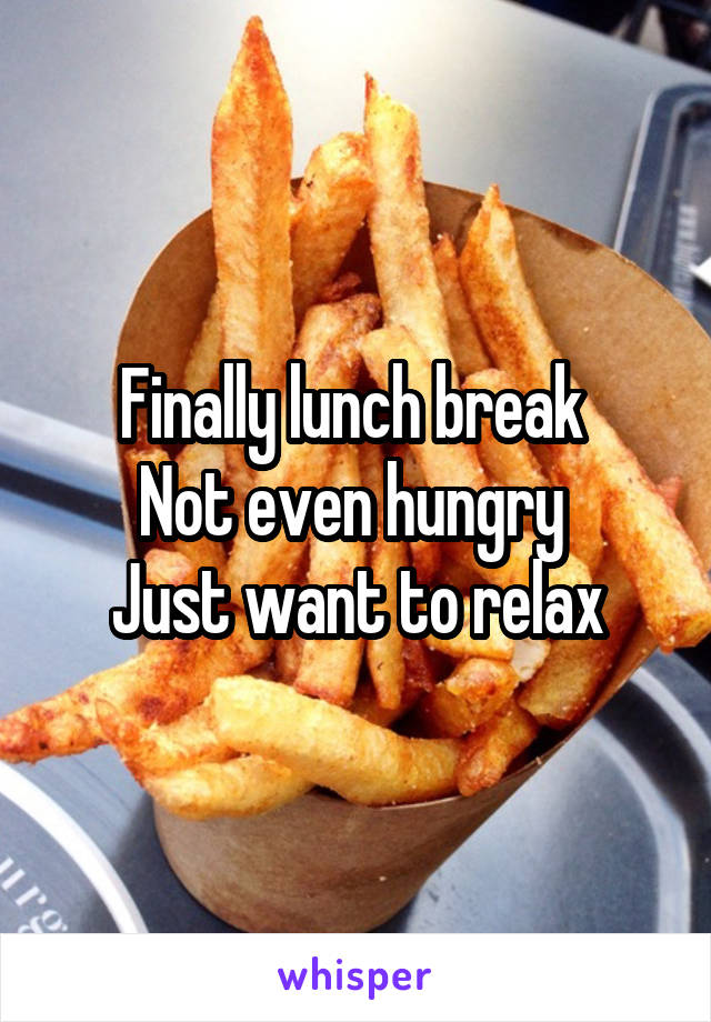 Finally lunch break  Not even hungry  Just want to relax
