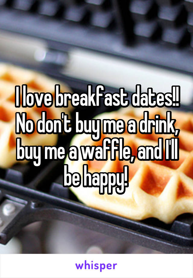 I love breakfast dates!! No don't buy me a drink, buy me a waffle, and I'll be happy!