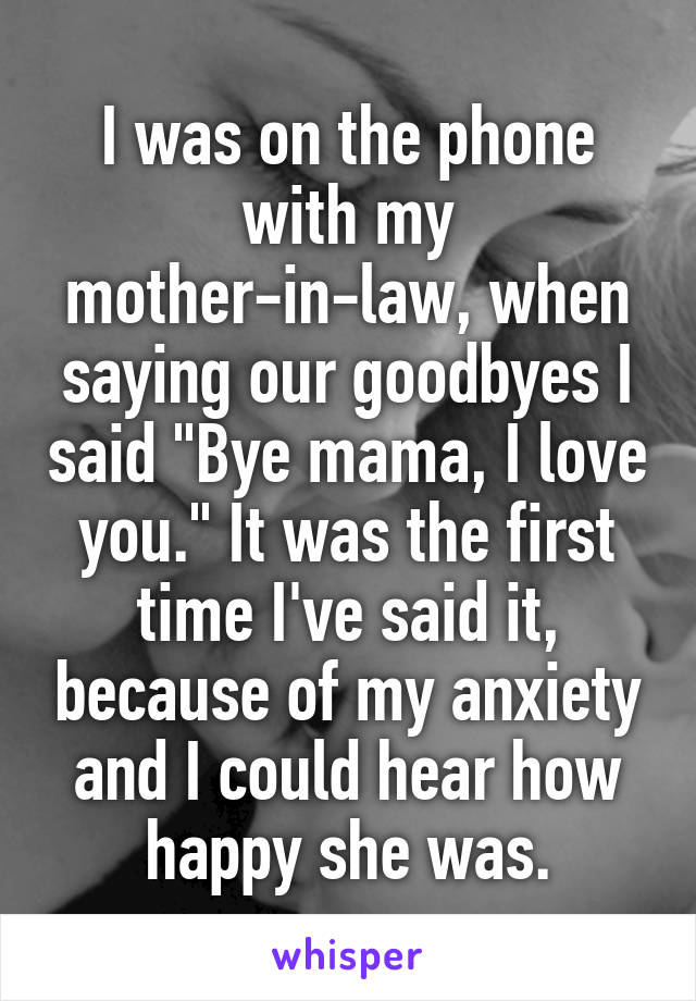 """I was on the phone with my mother-in-law, when saying our goodbyes I said """"Bye mama, I love you."""" It was the first time I've said it, because of my anxiety and I could hear how happy she was."""