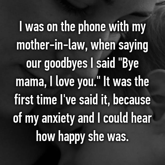 "I was on the phone with my mother-in-law, when saying our goodbyes I said ""Bye mama, I love you."" It was the first time I've said it, because of my anxiety and I could hear how happy she was."
