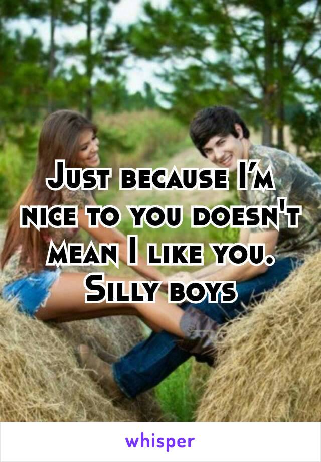 Just because I'm nice to you doesn't mean I like you. Silly boys