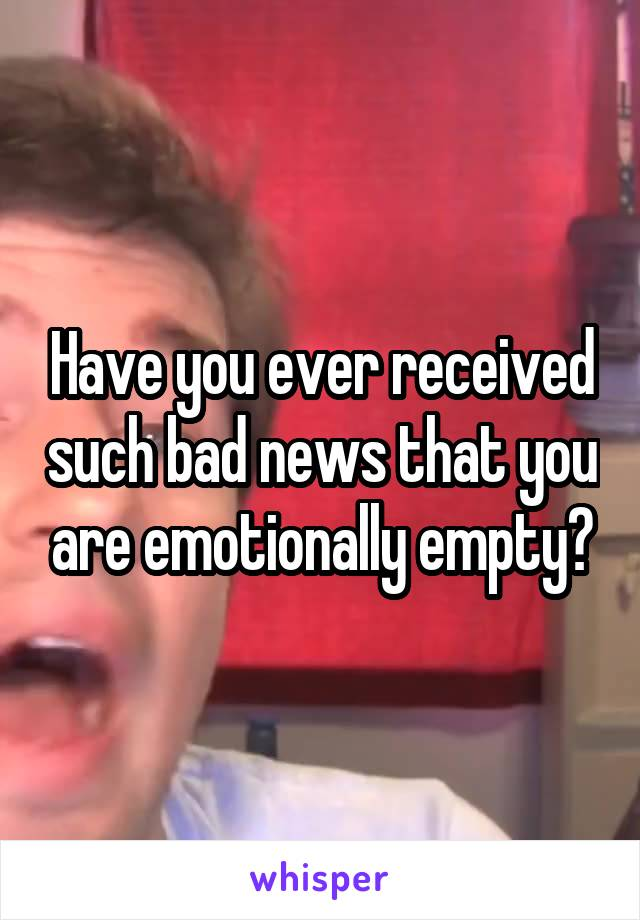 Have you ever received such bad news that you are emotionally empty?