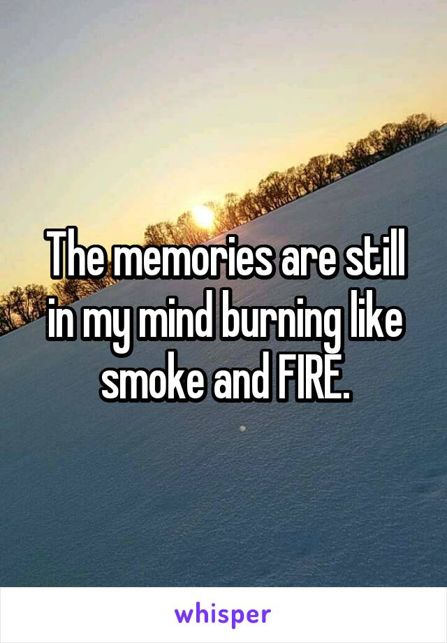 The memories are still in my mind burning like smoke and FIRE.