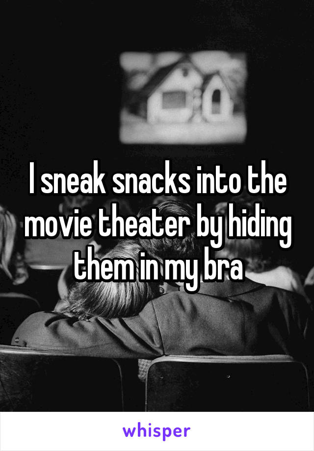 I sneak snacks into the movie theater by hiding them in my bra