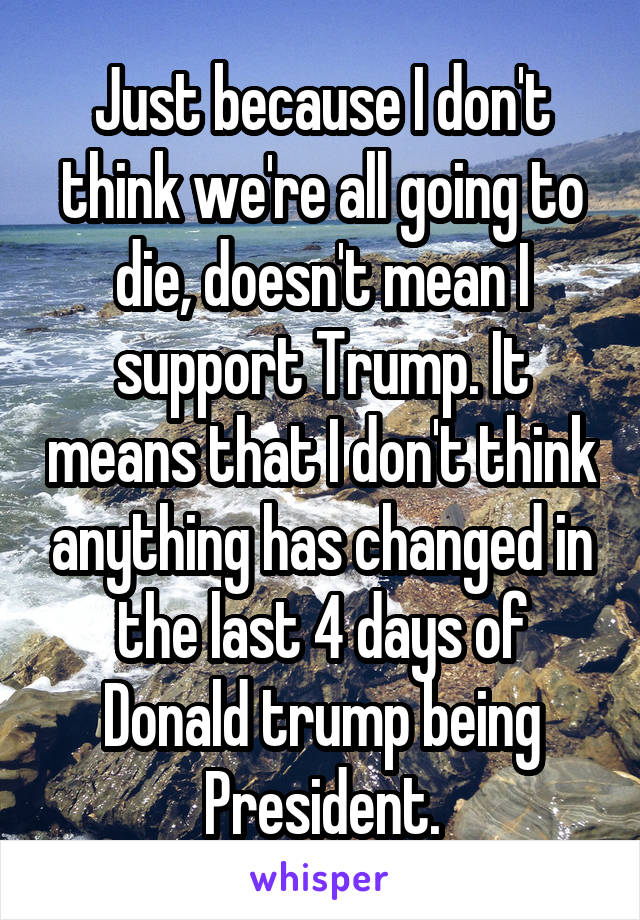 Just because I don't think we're all going to die, doesn't mean I support Trump. It means that I don't think anything has changed in the last 4 days of Donald trump being President.