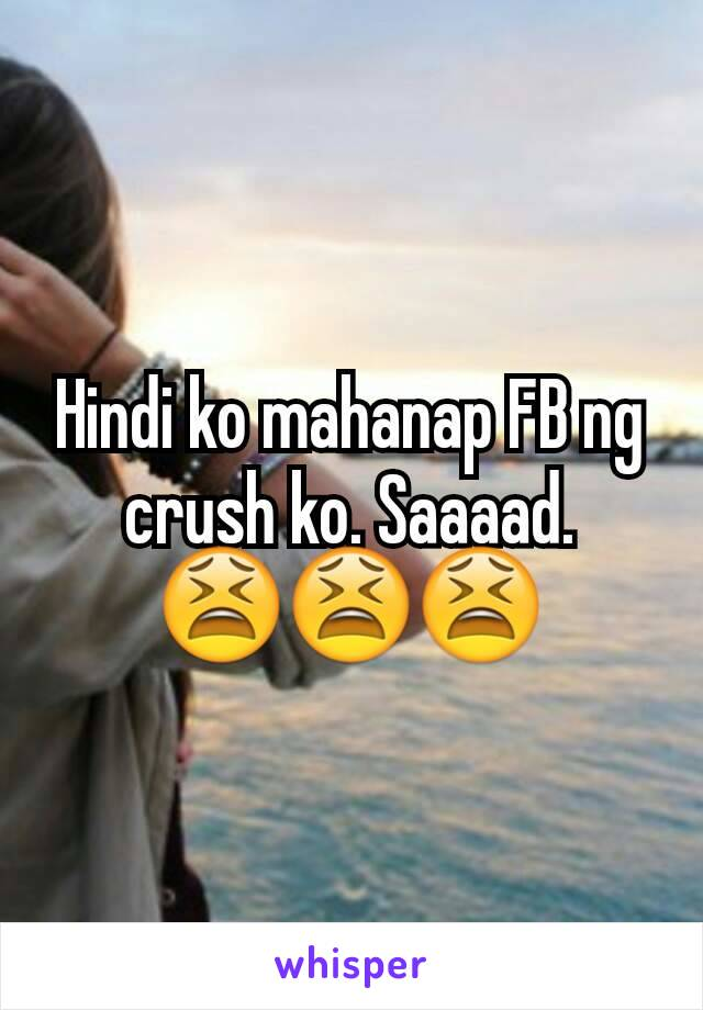 Hindi ko mahanap FB ng crush ko. Saaaad. 😫😫😫