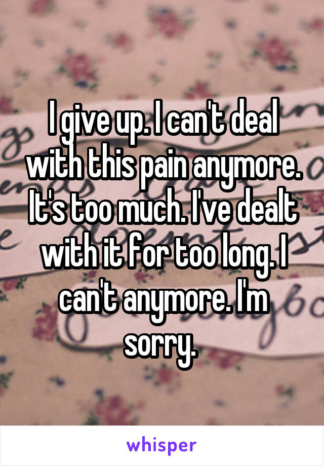 I give up. I can't deal with this pain anymore. It's too much. I've dealt with it for too long. I can't anymore. I'm sorry.