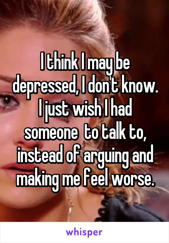 I think I may be depressed, I don't know. I just wish I had someone  to talk to, instead of arguing and making me feel worse.