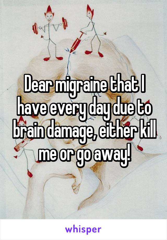 Dear migraine that I have every day due to brain damage, either kill me or go away!