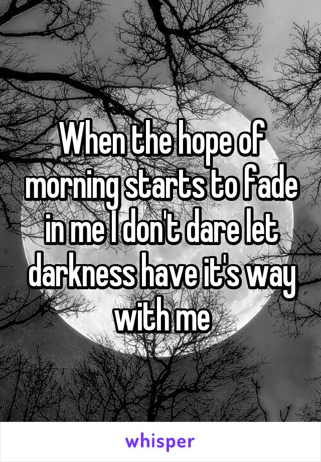 When the hope of morning starts to fade in me I don't dare let darkness have it's way with me