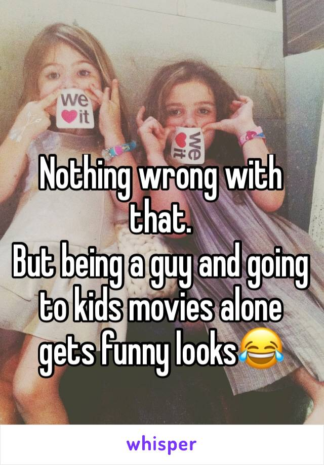 Nothing wrong with that. But being a guy and going to kids movies alone gets funny looks😂