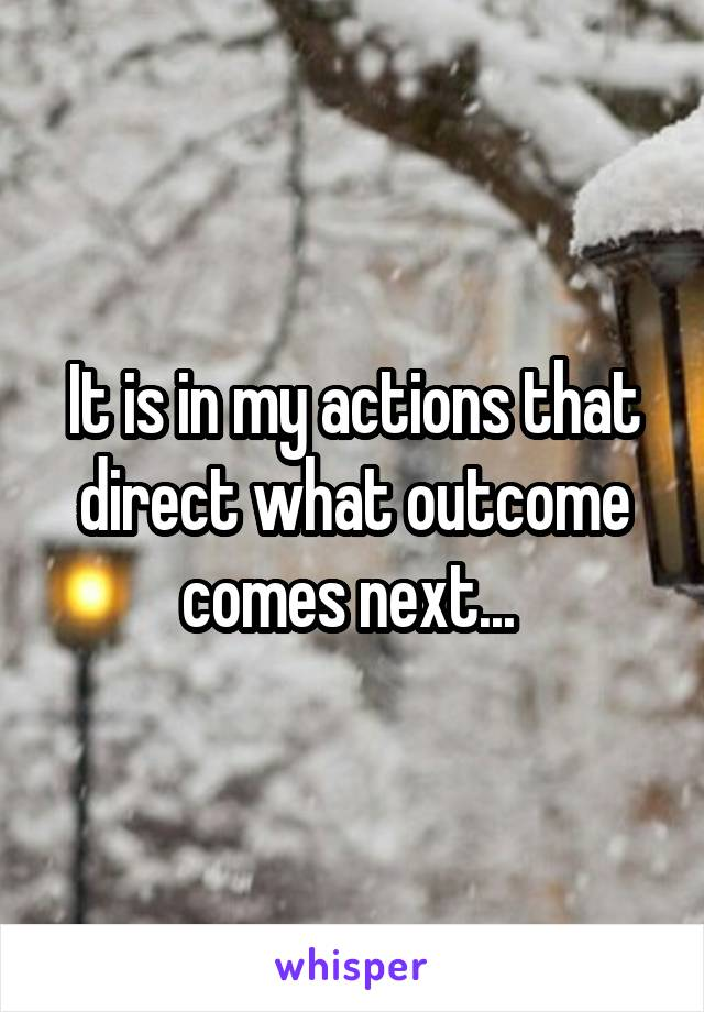 It is in my actions that direct what outcome comes next...