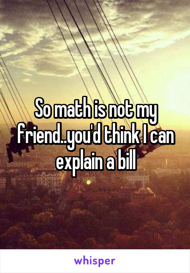 So math is not my friend..you'd think I can explain a bill