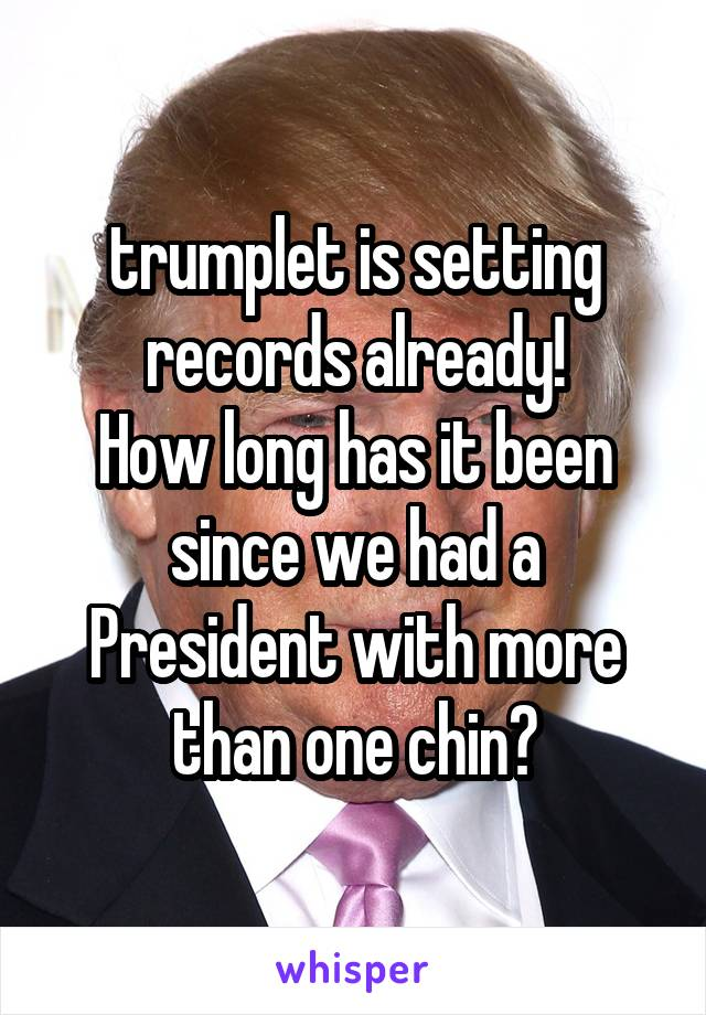trumplet is setting records already! How long has it been since we had a President with more than one chin?