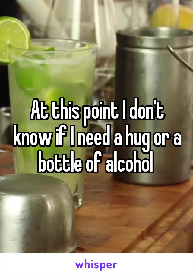 At this point I don't know if I need a hug or a bottle of alcohol