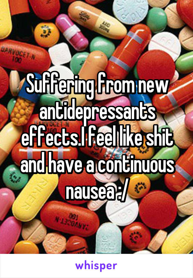 Suffering from new antidepressants effects.I feel like shit and have a continuous nausea :/