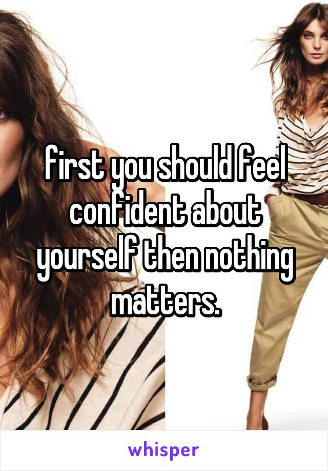 first you should feel confident about yourself then nothing matters.