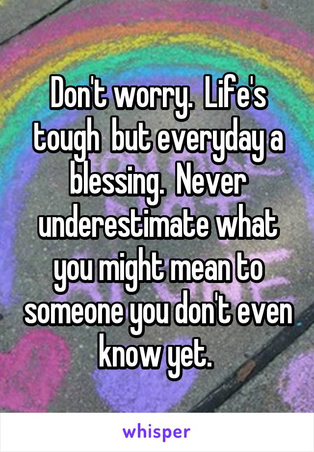 Don't worry.  Life's tough  but everyday a blessing.  Never underestimate what you might mean to someone you don't even know yet.
