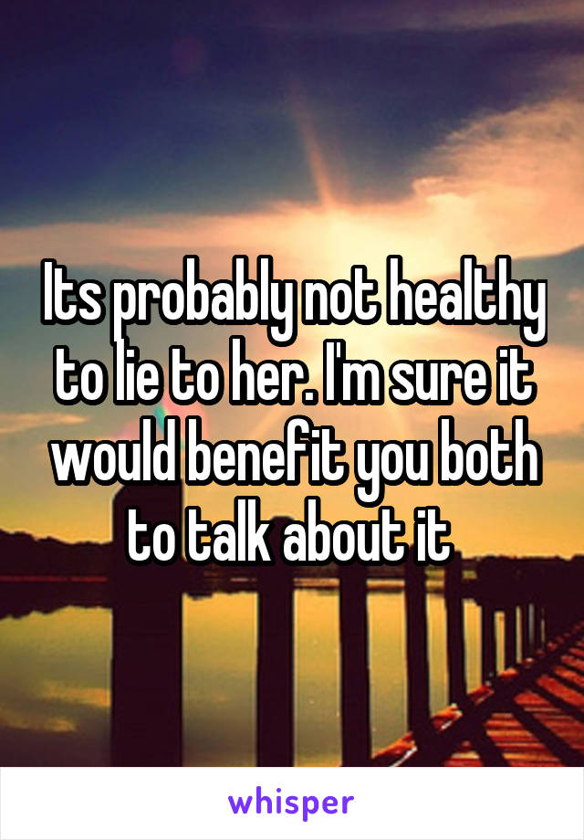 Its probably not healthy to lie to her. I'm sure it would benefit you both to talk about it