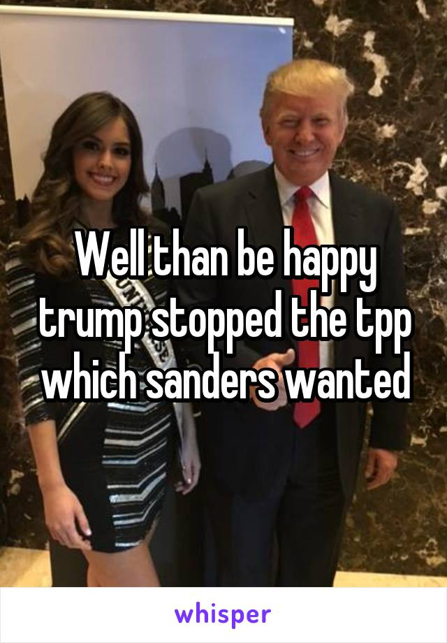 Well than be happy trump stopped the tpp which sanders wanted