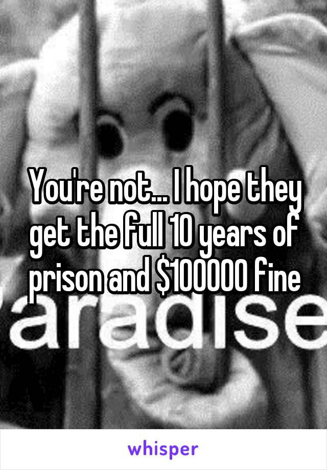 You're not... I hope they get the full 10 years of prison and $100000 fine