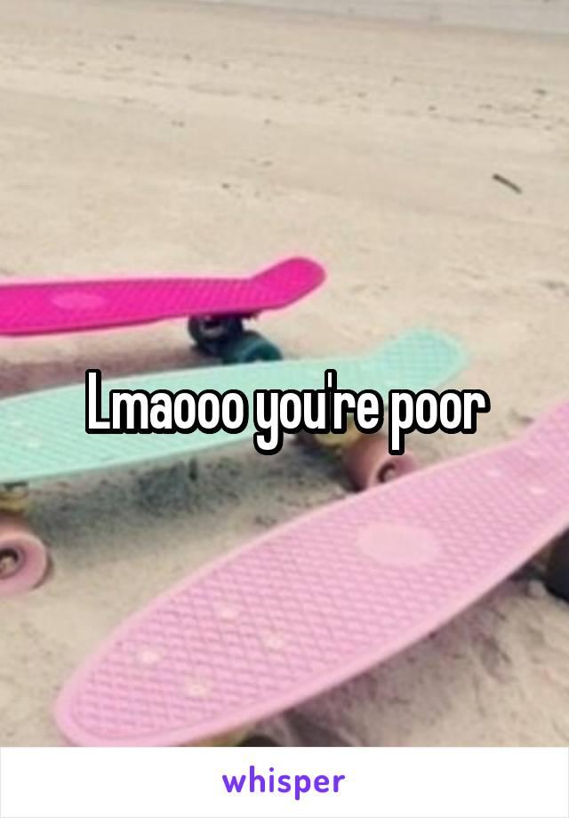 Lmaooo you're poor