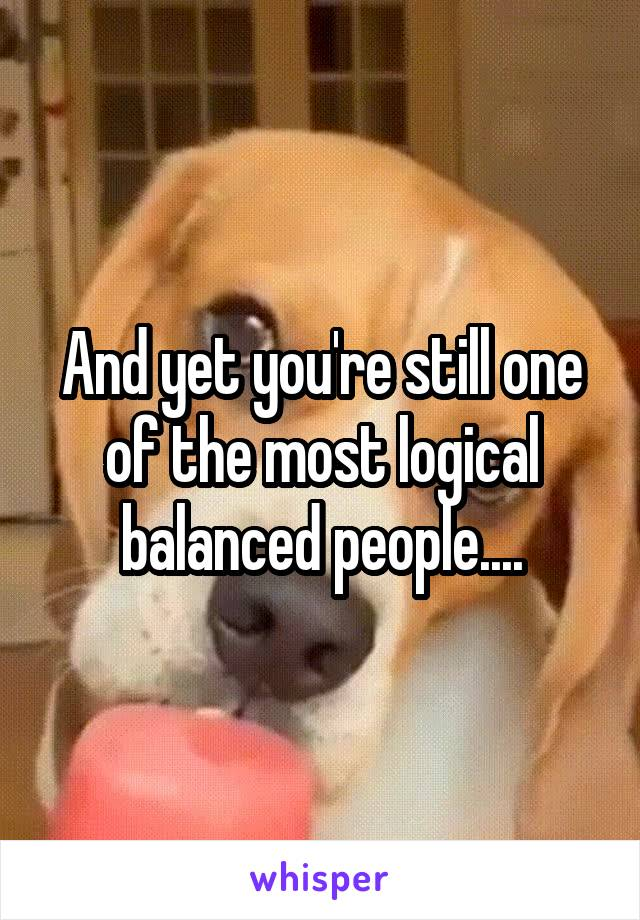 And yet you're still one of the most logical balanced people....
